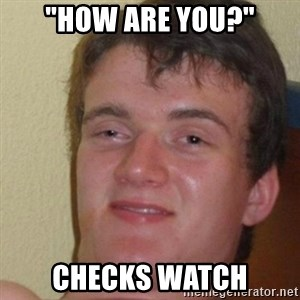"really high guy - ""How are you?"" checks watch"