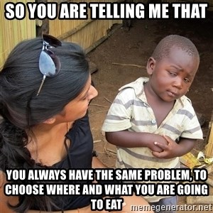 Sceptical third world kid - So you are telling me that you always have the same problem, to choose where and what you are going to eat