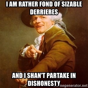 Joseph Ducreux - I am rather fond of sizable derrieres and i SHAN'T partake in dishonesty