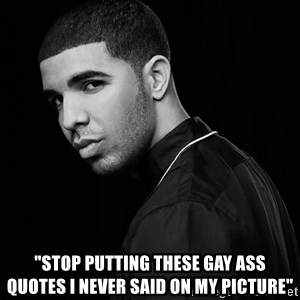 "Drake quotes - ""Stop putting these gay ass quotes i never said on my picture"""