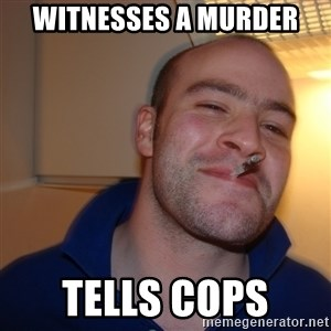 Good Guy Greg - witnesses a murder tells cops