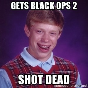 Bad Luck Brian - gets black ops 2 shot dead