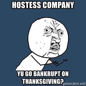 Y U No - hostess company yu go bankrupt on thanksgiving?