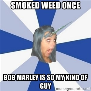 Annoying Tumblr Girl  - Smoked weed once bob marley is so my kind of guy