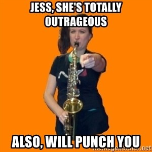 SaxGirl - Jess, She's Totally Outrageous Also, will punch you