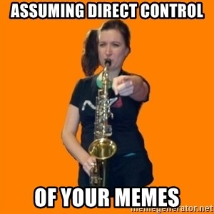 SaxGirl - assuming direct control of your memes