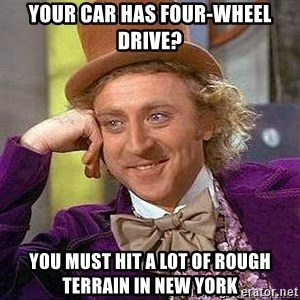 Willy Wonka - your car has four-wheel drive? you must hit a lot of rough terrain in new york