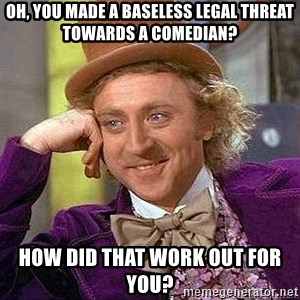 Willy Wonka - Oh, You Made a Baseless Legal Threat Towards a Comedian? How did that work out for you?