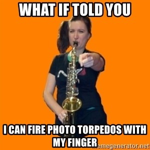 SaxGirl - what if told you i can fire photo torpedos with my finger