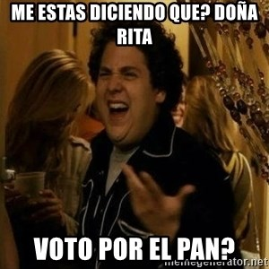 """fuck me right?"" meme - me estas diciendo que? doña rita voto por el pan?"