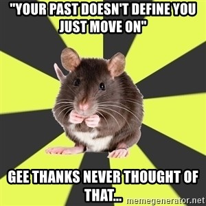 """Survivor Rat - """"your past doesn't define you just move on"""" Gee thanks never thought of that..."""