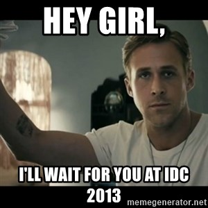 ryan gosling hey girl - Hey girl, I'll wait for you at IDC 2013