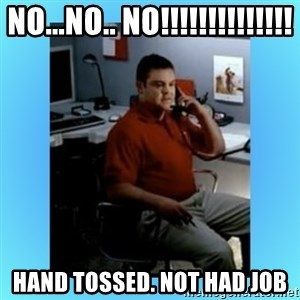 jake from statefarm - NO...NO.. NO!!!!!!!!!!!!!! HAND TOSSED. NOT HAD JOB