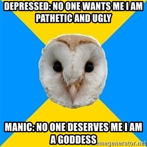 Bipolar Owl - Depressed: no one wants me i am pathetic and ugly Manic: no one deserves me i am a goddess