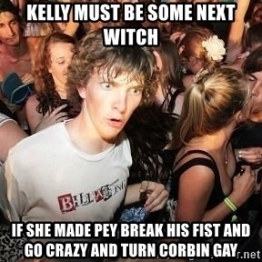 Sudden Realization Ralph - kelly must be some next witch if she made pey break his fist and go crazy and turn corbin gay