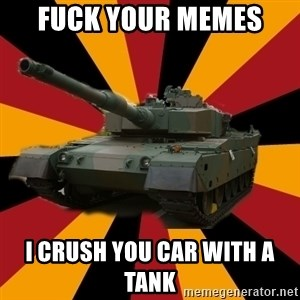 http://memegenerator.net/The-Impudent-Tank3 - Fuck your Memes  I crush you car with a tank