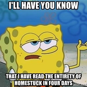 I'll have you know Spongebob - I'll have you know That i have read the entirety of homestuck in four days