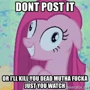 Crazy Pinkie Pie - Dont post it or i'll kill you dead mutha fucka just you watch
