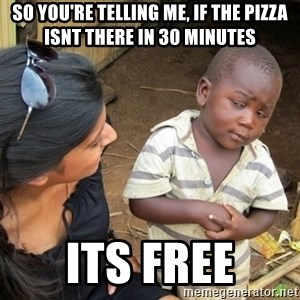 Skeptical 3rd World Kid - so you're telling me, if the pizza isnt there in 30 minutes its free