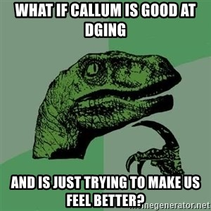 Raptor - What if callum is good at dging and is just trying to make us feel better?