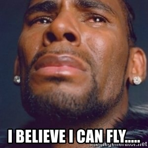 R. Kelly - i believe i can fly.....