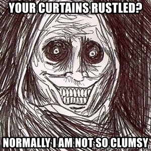 Horrifying Houseguest - Your Curtains Rustled? Normally I am not so clumsy
