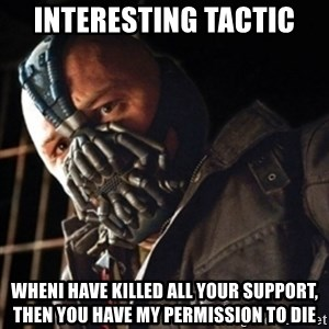 Only then you have my permission to die - interesting tactic wheni have killed all your support, then you have my permission to die