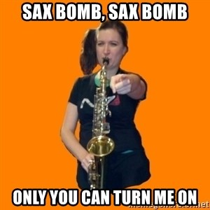 SaxGirl - sax bomb, sax bomb only you can turn me on