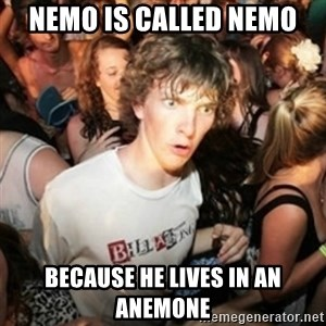 Sudden clarity clarence - Nemo is called nemo because he lives in an anemone