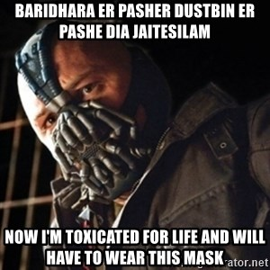 Only then you have my permission to die - Baridhara er pasher dustbin er pashe dia jaitesilam now i'm toxicated for life and will have to wear this mask