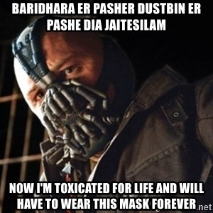 Only then you have my permission to die - Baridhara er pasher dustbin er pashe dia jaitesilam now i'm toxicated for life and will have to wear this mask forever