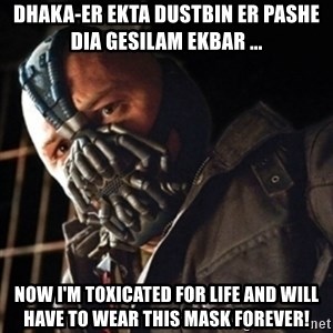 Only then you have my permission to die - Dhaka-er ekta dustbin er pashe dia gesilam ekbar ... now i'm toxicated for life and will have to wear this mask forever!