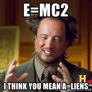 Ancient Aliens - e=mc2 i think you mean a=liens