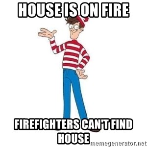 Where's Waldo - HOUSE IS ON FIRE FIREFIGHTERS CAN'T FIND HOUSE