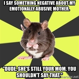 """Survivor Rat - I say something negative about my emotionally abusive mother. """"Dude, she's still your mom. You shouldn't say that."""""""