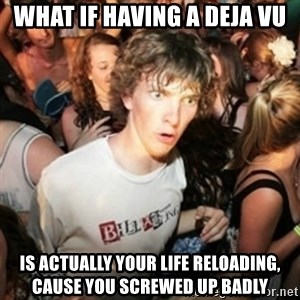 Sudden clarity clarence - What if having a deja vu is actually your life reloading, cause you screwed up badly