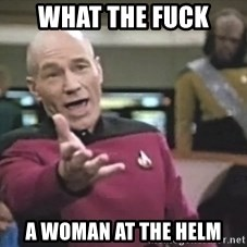 Captain Picard - what the fuck a woman at the helm