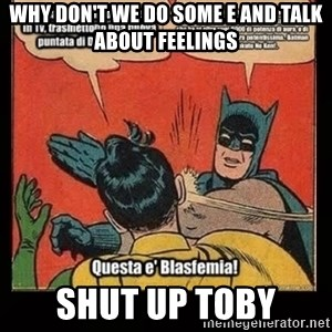 Batman Slap Robin Blasphemy - WHY DON'T WE DO SOME E AND TALK ABOUT FEELINGS SHUT UP TOBY