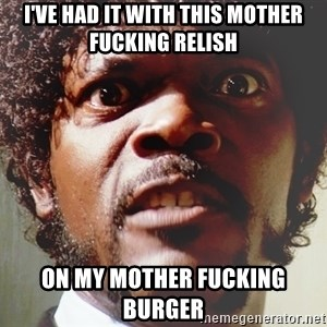 Mad Samuel L Jackson - I've had it with this mother fucking relish on my mother fucking burger