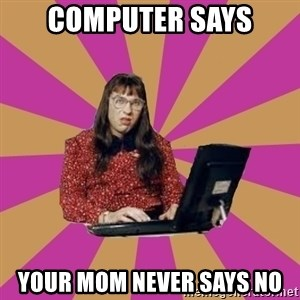 COMPUTER SAYS NO - COMPUTER SAYS YOUR MOM NEVER SAYS NO