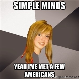 Musically Oblivious 8th Grader - simple minds yeah i've met a few americans