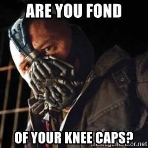 Only then you have my permission to die - Are you Fond of your knee caps?