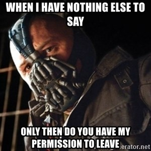Only then you have my permission to die - WHEN I HAVE NOTHING ELSE TO SAY ONLY THEN DO YOU HAVE MY PERMISSION TO LEAVE