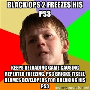 Angry School Boy - black ops 2 freezes his ps3 keeps reloading game,causing repeated freezing. ps3 bricks itself. blames developers for breaking his ps3