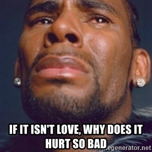 R. Kelly - if it isn't love, why does it hurt so bad