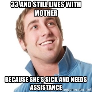 Misunderstood douchebag - 33 and still lives with mother because she's sick and needs assistance