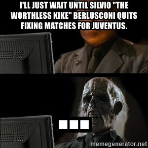 "Waiting For - I'll just wait until silvio ""the worthless kike"" berlusconi quits fixing matches for juventus. ..."