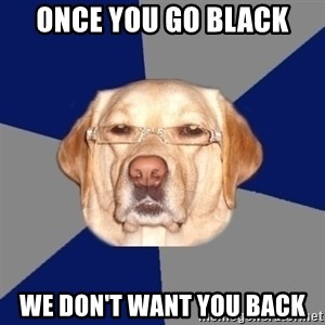 Racist Dawg - once you go black we don't want you back
