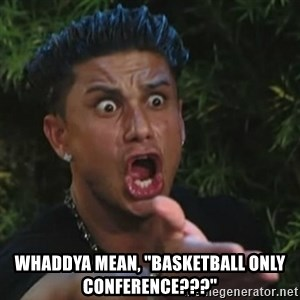 "Angry Guido  - whaddya mean, ""basketball only conference???"""