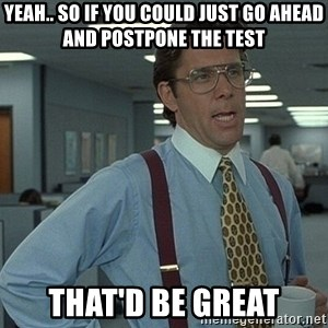 Bill Lumbergh - Yeah.. so if you could just go ahead and postpone the test that'd be great